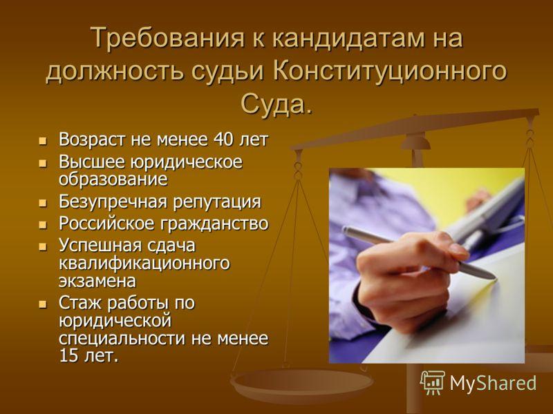 Требования к кандидатам на должность судьи Конституционного Суда. Возраст не менее 40 лет Возраст не менее 40 лет Высшее юридическое образование Высшее юридическое образование Безупречная репутация Безупречная репутация Российское гражданство Российс