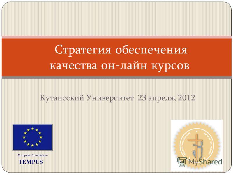 Кутаисский Университет 23 апреля, 2012 Стратегия обеспечения качества он-лайн курсов European Commission TEMPUS