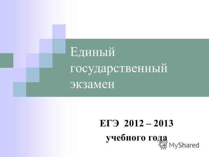 Единый государственный экзамен ЕГЭ 2012 – 2013 учебного года