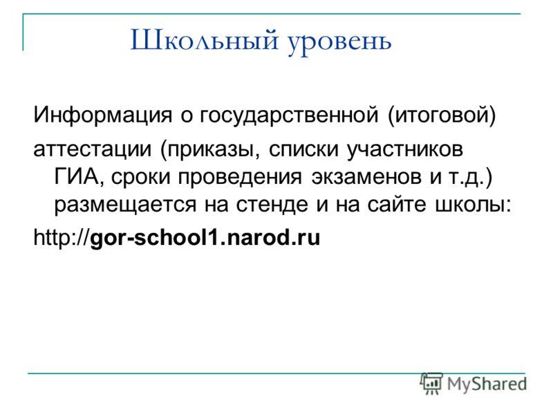 Школьный уровень Информация о государственной (итоговой) аттестации (приказы, списки участников ГИА, сроки проведения экзаменов и т.д.) размещается на стенде и на сайте школы: http://gor-school1.narod.ru