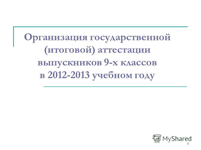 8 Организация государственной (итоговой) аттестации выпускников 9-х классов в 2012-2013 учебном году