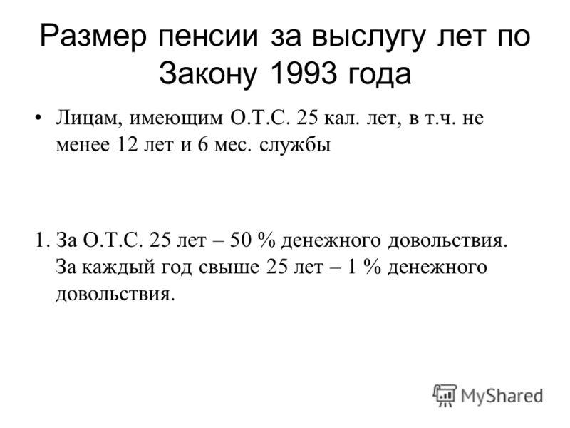 Размер пенсии за выслугу лет по Закону 1993 года Лицам, имеющим О.Т.С. 25 кал. лет, в т.ч. не менее 12 лет и 6 мес. службы 1. За О.Т.С. 25 лет – 50 % денежного довольствия. За каждый год свыше 25 лет – 1 % денежного довольствия.