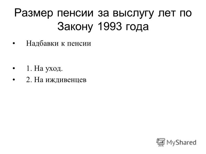 Размер пенсии за выслугу лет по Закону 1993 года Надбавки к пенсии 1. На уход. 2. На иждивенцев