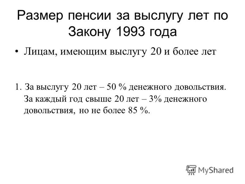 Размер пенсии за выслугу лет по Закону 1993 года Лицам, имеющим выслугу 20 и более лет 1. За выслугу 20 лет – 50 % денежного довольствия. За каждый год свыше 20 лет – 3% денежного довольствия, но не более 85 %.