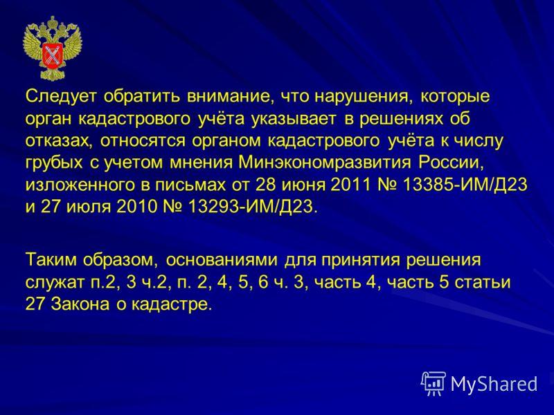 Следует обратить внимание, что нарушения, которые орган кадастрового учёта указывает в решениях об отказах, относятся органом кадастрового учёта к числу грубых с учетом мнения Минэкономразвития России, изложенного в письмах от 28 июня 2011 13385-ИМ/Д