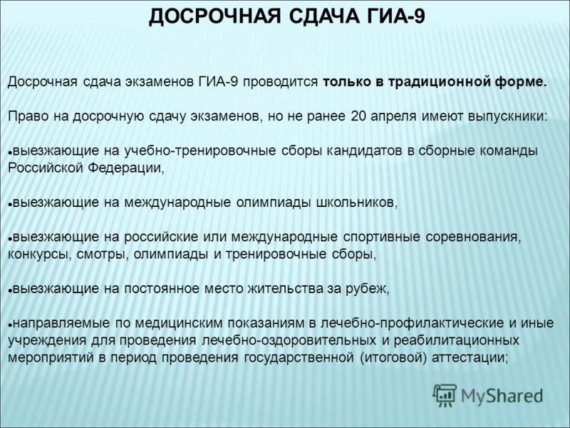 ДОСРОЧНАЯ СДАЧА ГИА-9 Досрочная сдача экзаменов ГИА-9 проводится только в традиционной форме. Право на досрочную сдачу экзаменов, но не ранее 20 апреля имеют выпускники: выезжающие на учебно-тренировочные сборы кандидатов в сборные команды Российской