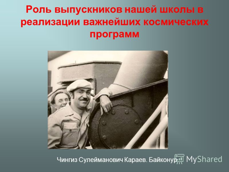 Роль выпускников нашей школы в реализации важнейших космических программ Чингиз Сулейманович Караев. Байконур
