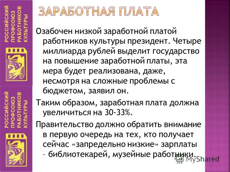 Озабочен низкой заработной платой работников культуры президент. Четыре миллиарда рублей выделит государство на повышение заработной платы, эта мера будет реализована, даже, несмотря на сложные проблемы с бюджетом, заявил он. Таким образом, заработна