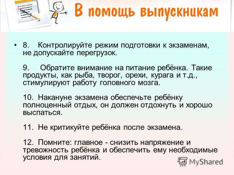 8. Контролируйте режим подготовки к экзаменам, не допускайте перегрузок. 9. Обратите внимание на питание ребёнка. Такие продукты, как рыба, творог, орехи, курага и т.д., стимулируют работу головного мозга. 10. Накануне экзамена обеспечьте ребёнку пол