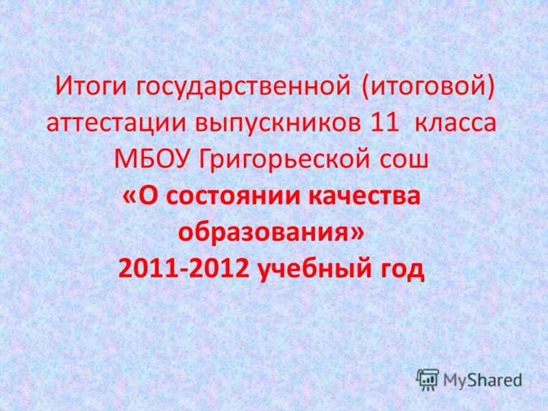 Итоги государственной (итоговой) аттестации выпускников 11 класса МБОУ Григорьеской сош «О состоянии качества образования» 2011-2012 учебный год