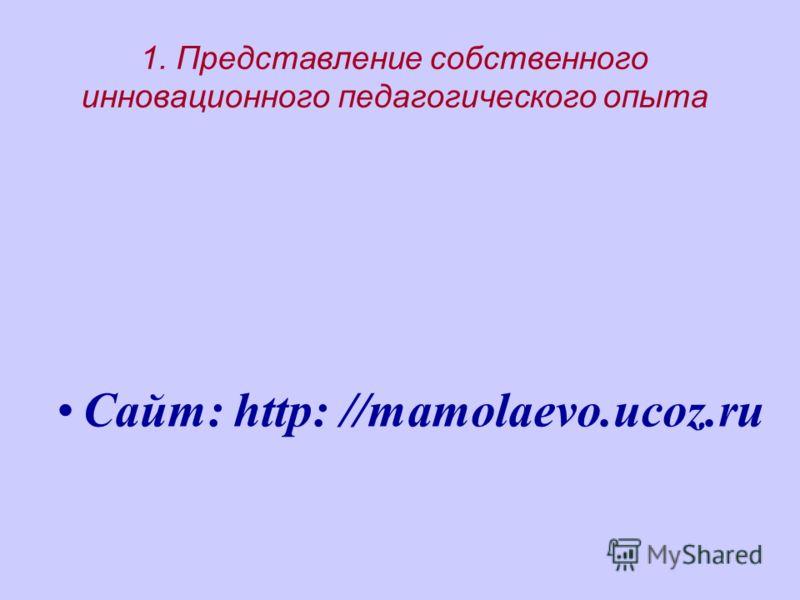 1. Представление собственного инновационного педагогического опыта Сайт: http: //mamolaevo.ucoz.ru