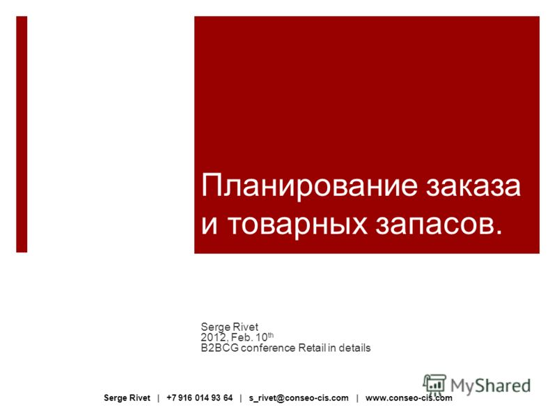 Планирование заказа и товарных запасов. Serge Rivet 2012, Feb. 10 th B2BCG conference Retail in details Serge Rivet | +7 916 014 93 64 | s_rivet@conseo-cis.com | www.conseo-cis.com