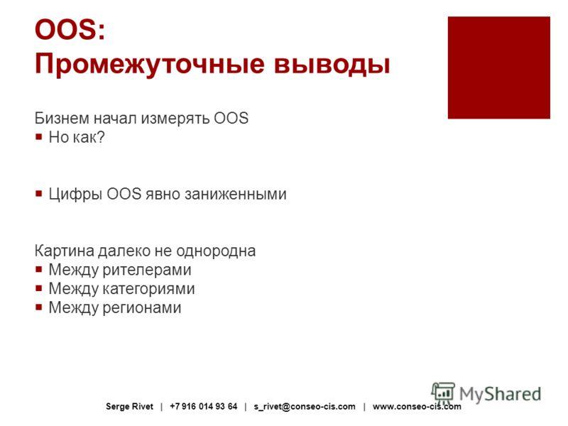 OOS: Промежуточные выводы Бизнем начал измерять OOS Но как? Цифры OOS явно заниженными Картина далеко не однородна Между рителерами Между категориями Между регионами Serge Rivet | +7 916 014 93 64 | s_rivet@conseo-cis.com | www.conseo-cis.com