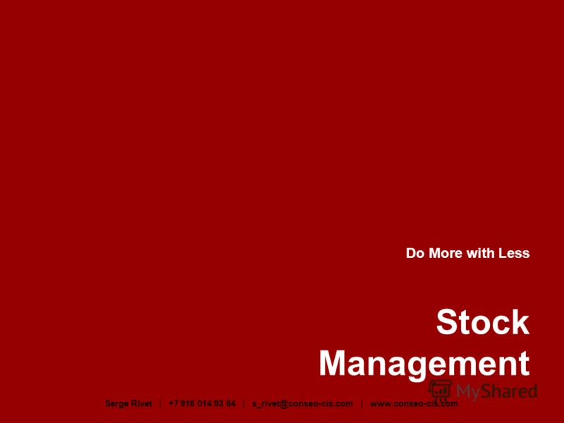 Do More with Less Stock Management Serge Rivet | +7 916 014 93 64 | s_rivet@conseo-cis.com | www.conseo-cis.com