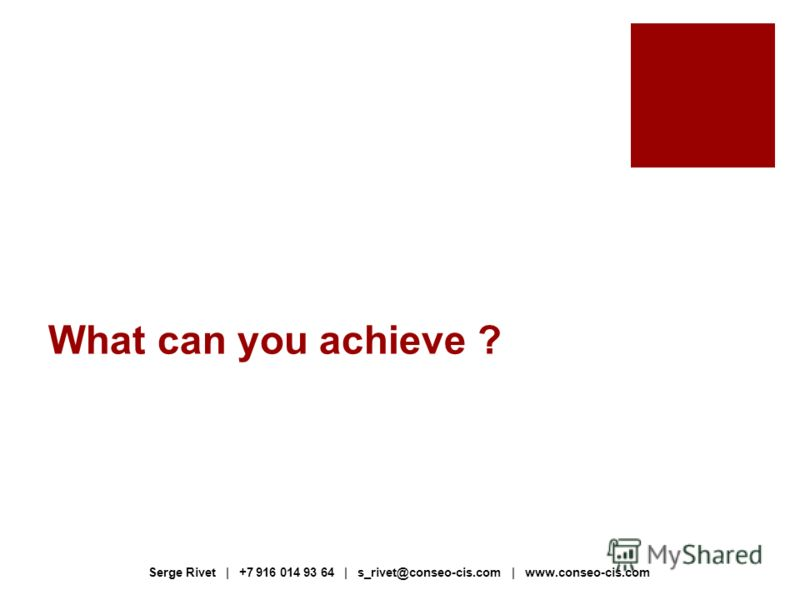What can you achieve ? Serge Rivet | +7 916 014 93 64 | s_rivet@conseo-cis.com | www.conseo-cis.com
