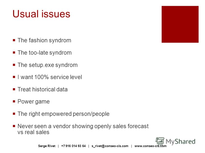 Usual issues The fashion syndrom The too-late syndrom The setup.exe syndrom I want 100% service level Treat historical data Power game The right empowered person/people Never seen a vendor showing openly sales forecast vs real sales Serge Rivet | +7