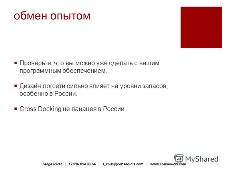 обмен опытом Проверьте, что вы можно уже сделать с вашим программным обеспечением. Дизайн логсети сильно влияет на уровни запасов, особенно в России. Cross Docking не панацея в России Serge Rivet | +7 916 014 93 64 | s_rivet@conseo-cis.com | www.cons