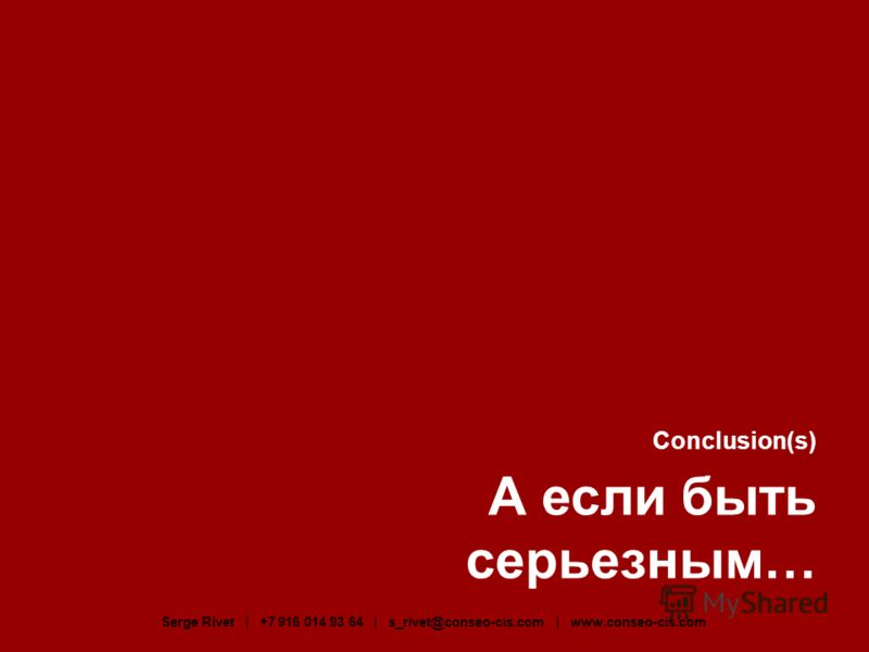 Conclusion(s) А если быть серьезным… Serge Rivet | +7 916 014 93 64 | s_rivet@conseo-cis.com | www.conseo-cis.com