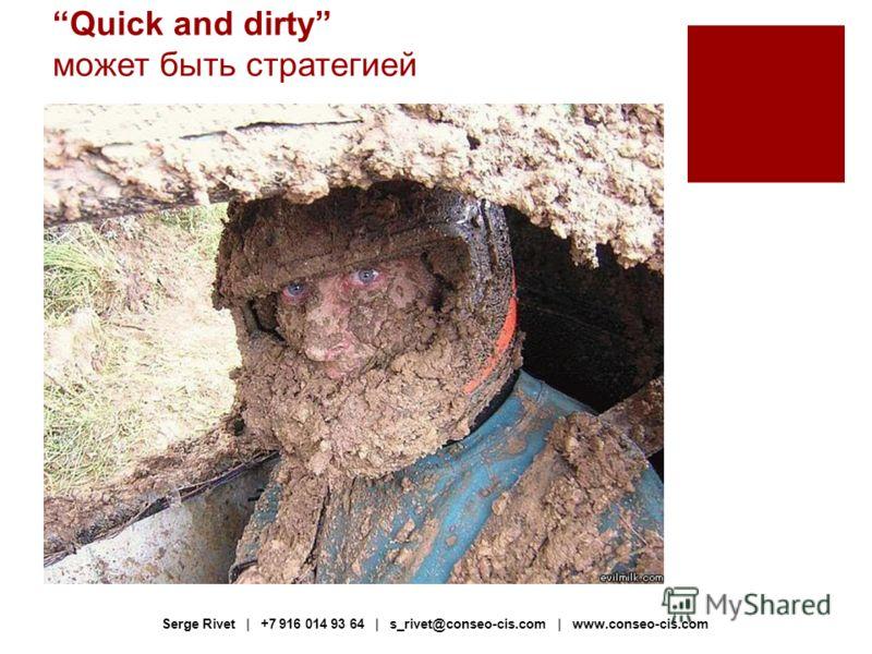Quick and dirty может быть стратегией Serge Rivet | +7 916 014 93 64 | s_rivet@conseo-cis.com | www.conseo-cis.com