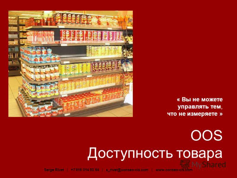« Вы не можете управлять тем, что не измеряете » OOS Доступность товара Serge Rivet | +7 916 014 93 64 | s_rivet@conseo-cis.com | www.conseo-cis.com