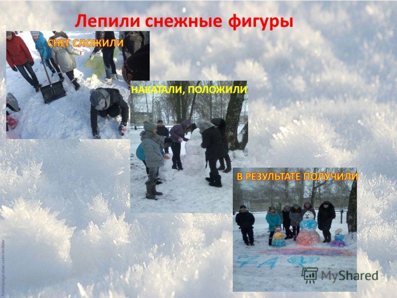 Лепили снежные фигуры НАКАТАЛИ, ПОЛОЖИЛИ