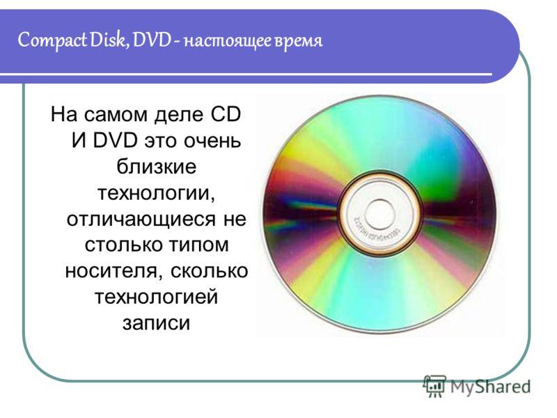 Compact Disk, DVD - настоящее время На самом деле CD И DVD это очень близкие технологии, отличающиеся не столько типом носителя, сколько технологией записи