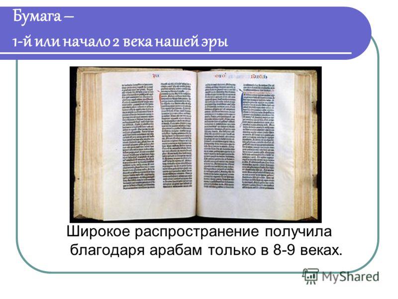 Бумага – 1-й или начало 2 века нашей эры Широкое распространение получила благодаря арабам только в 8-9 веках.