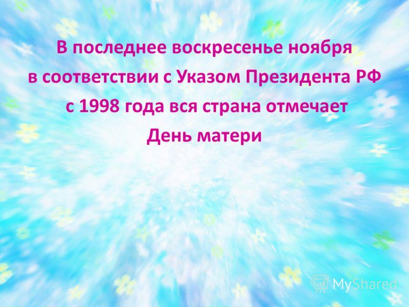 В последнее воскресенье ноября в соответствии с Указом Президента РФ с 1998 года вся страна отмечает День матери