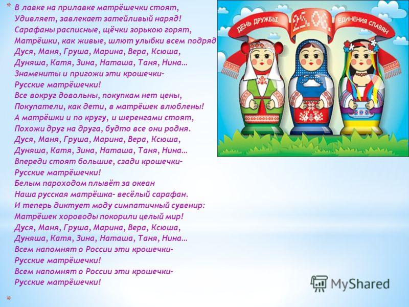 * В лавке на прилавке матрёшечки стоят, Удивляет, завлекает затейливый наряд! Сарафаны расписные, щёчки зорькою горят, Матрёшки, как живые, шлют улыбки всем подряд. Дуся, Маня, Груша, Марина, Вера, Ксюша, Дуняша, Катя, Зина, Наташа, Таня, Нина… Знаме