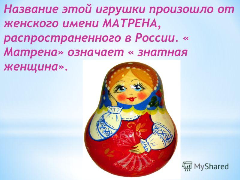 Название этой игрушки произошло от женского имени МАТРЕНА, распространенного в России. « Матрена» означает « знатная женщина».