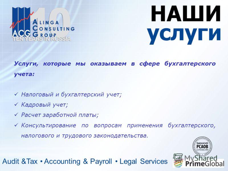 НАШИ услуги Audit &Tax Accounting & Payroll Legal Services Услуги, которые мы оказываем в сфере бухгалтерского учета: Налоговый и бухгалтерский учет; Кадровый учет; Расчет заработной платы; Консультирование по вопросам применения бухгалтерского, нало