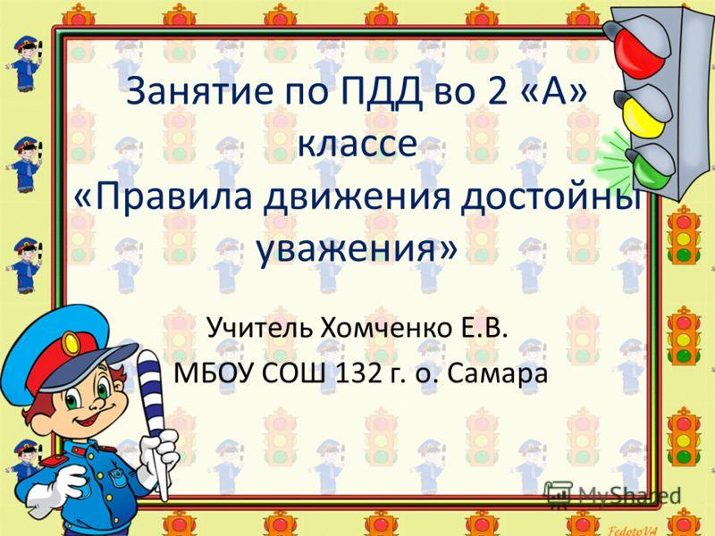 Занятие по ПДД во 2 «А» классе «Правила движения достойны уважения» Учитель Хомченко Е.В. МБОУ СОШ 132 г. о. Самара