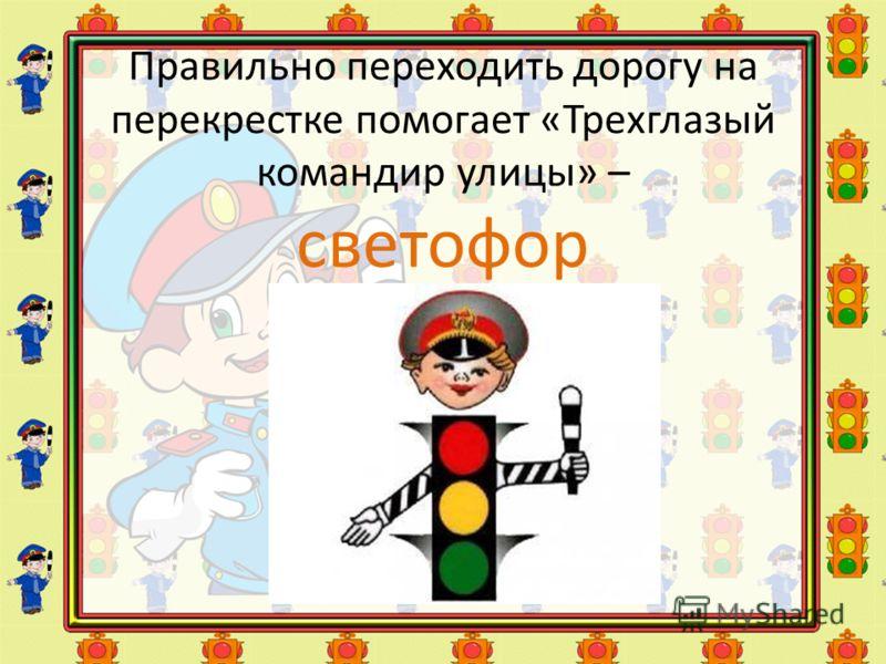 Правильно переходить дорогу на перекрестке помогает «Трехглазый командир улицы» – светофор