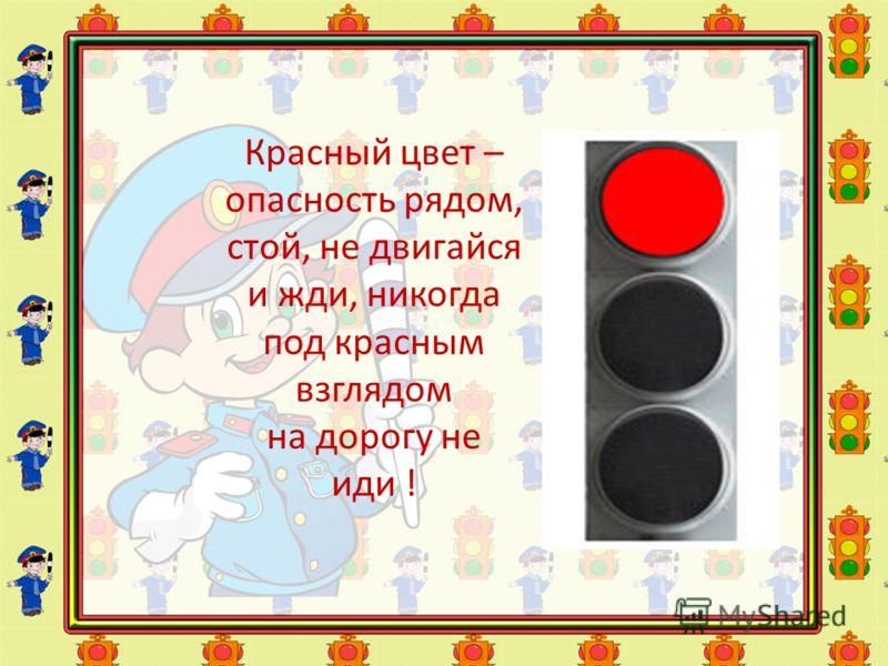 Красный цвет – опасность рядом, стой, не двигайся и жди, никогда под красным взглядом на дорогу не иди !