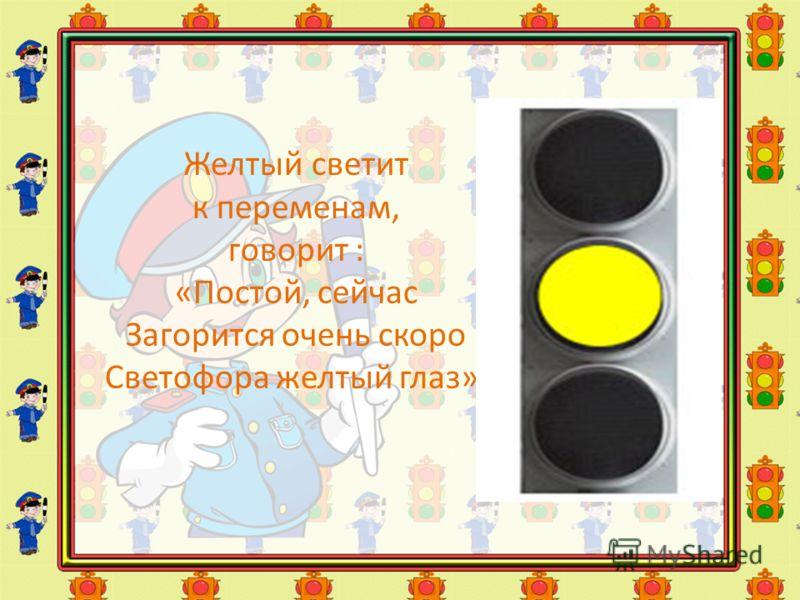 Желтый светит к переменам, говорит : «Постой, сейчас Загорится очень скоро Светофора желтый глаз».