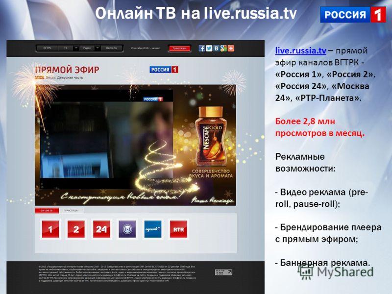 Онлайн ТВ на live.russia.tv live.russia.tvlive.russia.tv – прямой эфир каналов ВГТРК - «Россия 1», «Россия 2», «Россия 24», «Москва 24», «РТР-Планета». Более 2,8 млн просмотров в месяц. Рекламные возможности: - Видео реклама (pre- roll, pause-roll);