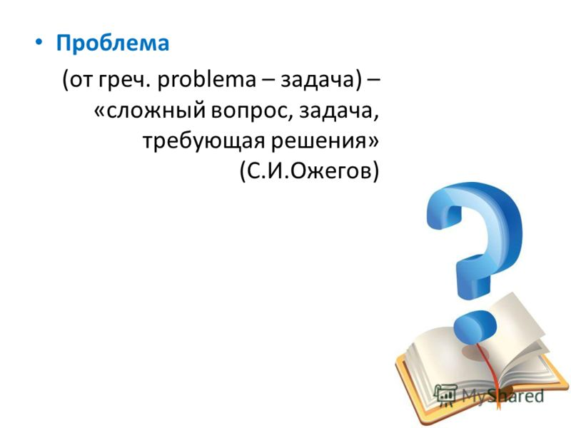 Проблема (от греч. problema – задача) – «сложный вопрос, задача, требующая решения» (С.И.Ожегов)