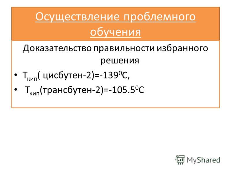 Осуществление проблемного обучения Доказательство правильности избранного решения Т кип ( цисбутен-2)=-139 0 С, Т кип (трансбутен-2)=-105.5 0 С
