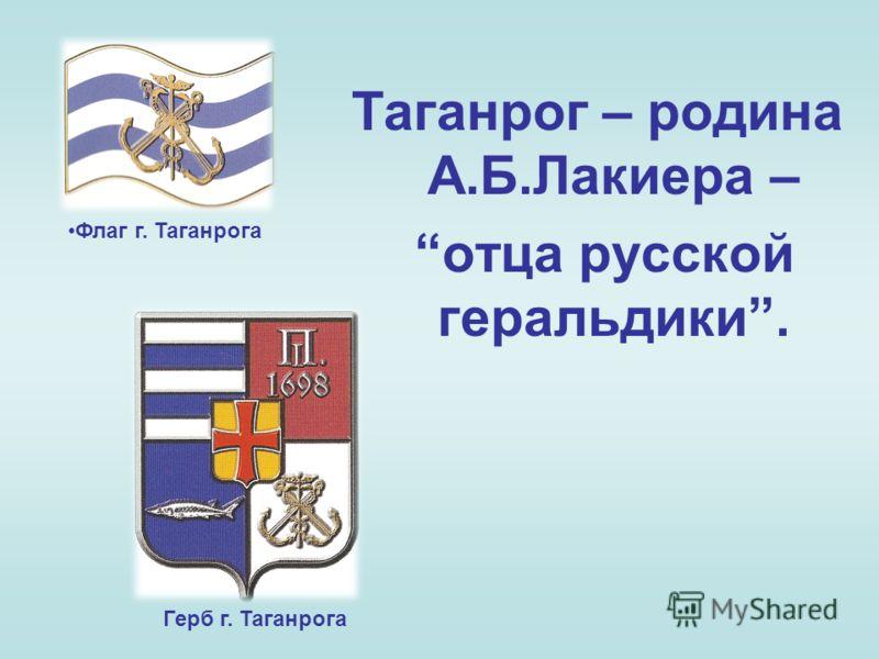 Таганрог – родина А.Б.Лакиера – отца русской геральдики. Флаг г. Таганрога Герб г. Таганрога