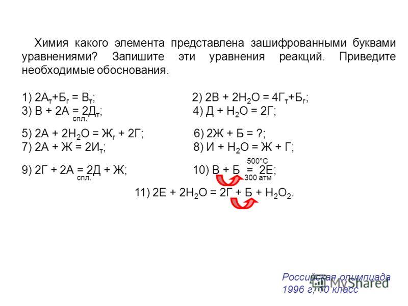 Химия какого элемента представлена зашифрованными буквами уравнениями? Запишите эти уравнения реакций. Приведите необходимые обоснования. 1) 2А т +Б г = В т ; 2) 2В + 2Н 2 О = 4Г т +Б г ; 3) В + 2А = 2Д т ; 4) Д + Н 2 О = 2Г; спл. 5) 2А + 2Н 2 О = Ж