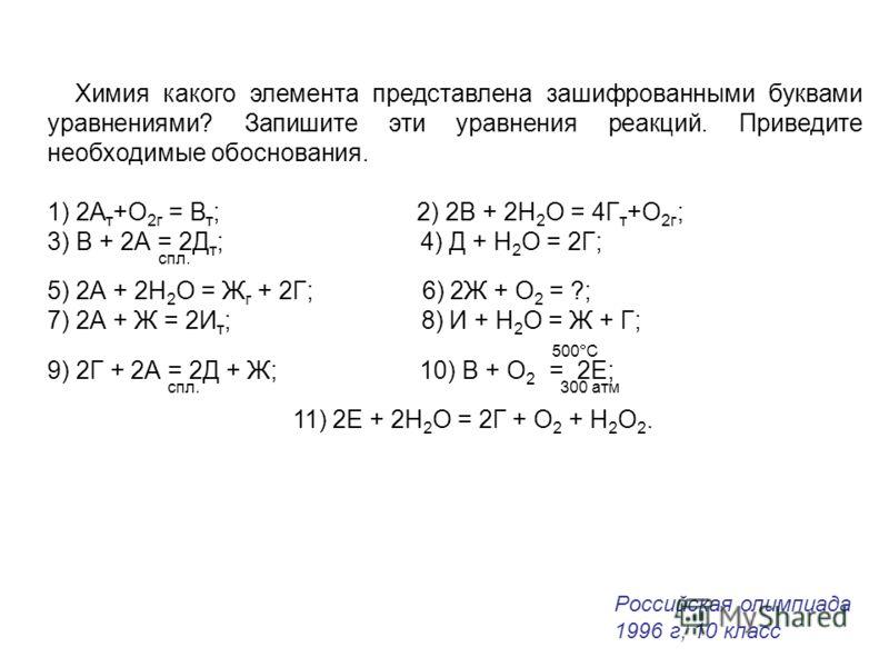 Химия какого элемента представлена зашифрованными буквами уравнениями? Запишите эти уравнения реакций. Приведите необходимые обоснования. 1) 2А т +O 2г = В т ; 2) 2В + 2Н 2 О = 4Г т +O 2г ; 3) В + 2А = 2Д т ; 4) Д + Н 2 О = 2Г; спл. 5) 2А + 2Н 2 О =