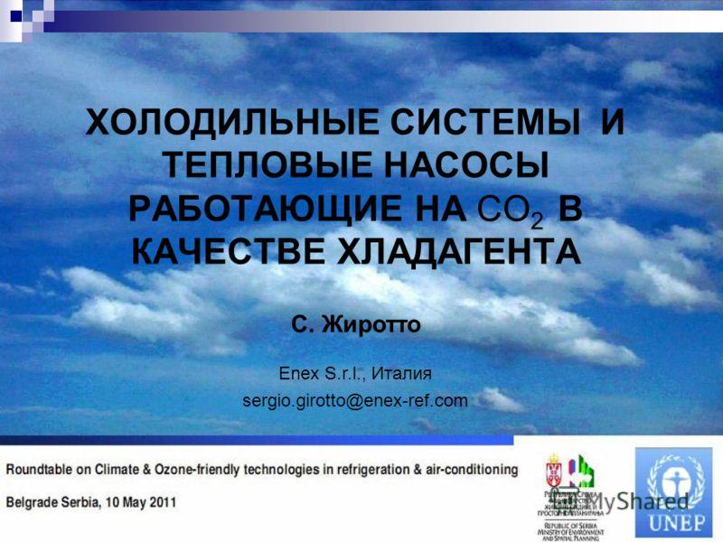 ХОЛОДИЛЬНЫЕ СИСТЕМЫ И ТЕПЛОВЫЕ НАСОСЫ РАБОТАЮЩИЕ НА CO 2 В КАЧЕСТВЕ ХЛАДАГЕНТА С. Жиротто Enex S.r.l., Италия sergio.girotto@enex-ref.com