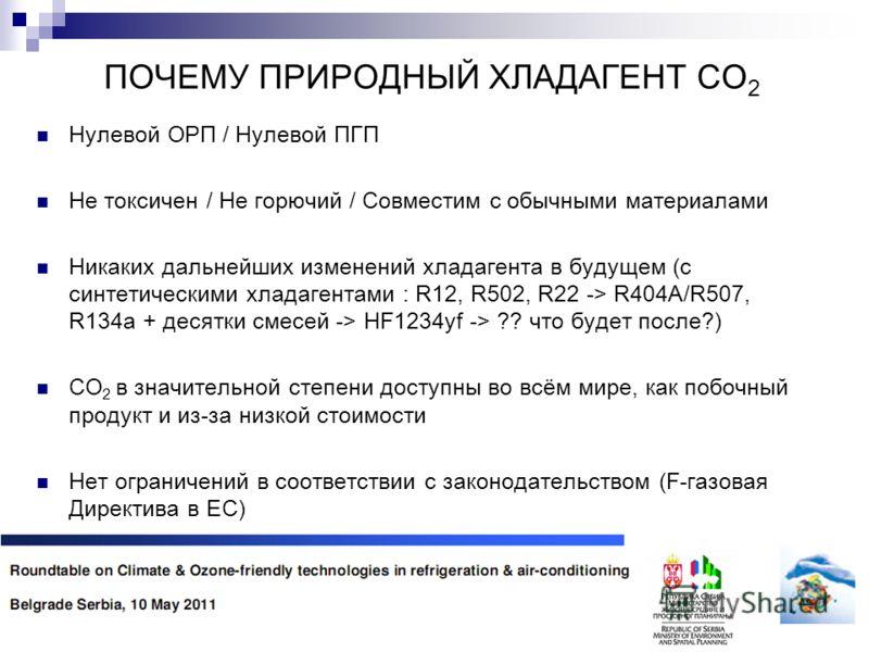 ПОЧЕМУ ПРИРОДНЫЙ ХЛАДАГЕНТ CO 2 Нулевой ОРП / Нулевой ПГП Не токсичен / Не горючий / Совместим с обычными материалами Никаких дальнейших изменений хладагента в будущем (с синтетическими хладагентами : R12, R502, R22 -> R404A/R507, R134a + десятки сме