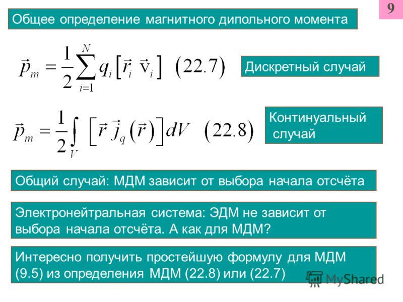9 Общее определение магнитного дипольного момента Дискретный случай Континуальный случай Общий случай: МДМ зависит от выбора начала отсчёта Электронейтральная система: ЭДМ не зависит от выбора начала отсчёта. А как для МДМ? Интересно получить простей