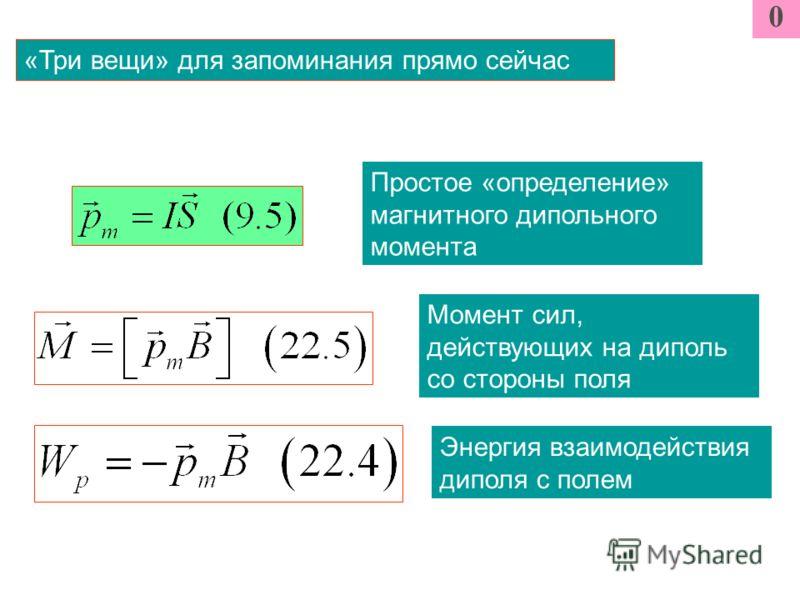 0 «Три вещи» для запоминания прямо сейчас Энергия взаимодействия диполя с полем Момент сил, действующих на диполь со стороны поля Простое «определение» магнитного дипольного момента