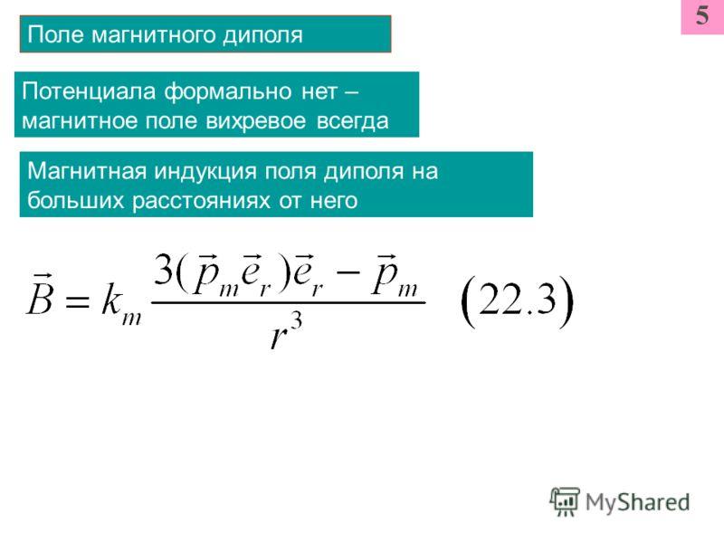 5 Поле магнитного диполя Магнитная индукция поля диполя на больших расстояниях от него Потенциала формально нет – магнитное поле вихревое всегда