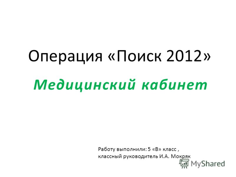 Операция «Поиск 2012» Медицинский кабинет Работу выполнили: 5 «В» класс, классный руководитель И.А. Мокряк