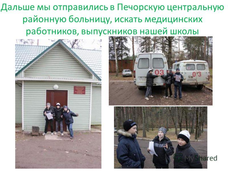 Дальше мы отправились в Печорскую центральную районную больницу, искать медицинских работников, выпускников нашей школы