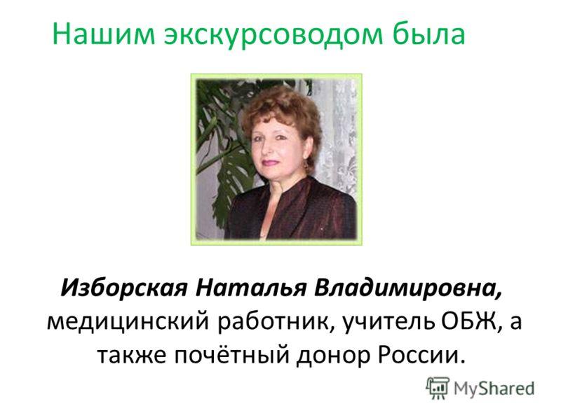 Изборская Наталья Владимировна, медицинский работник, учитель ОБЖ, а также почётный донор России. Нашим экскурсоводом была