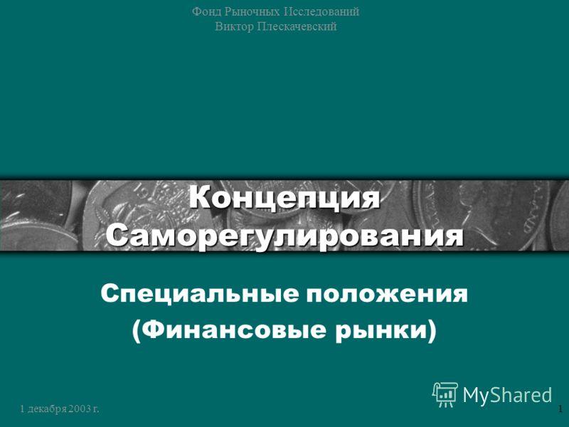 1 декабря 2003 г. Фонд Рыночных Исследований Виктор Плескачевский 1 Концепция Саморегулирования Специальные положения (Финансовые рынки)